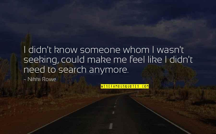 I Need Someone Love Quotes By Nikki Rowe: I didn't know someone whom I wasn't seeking,