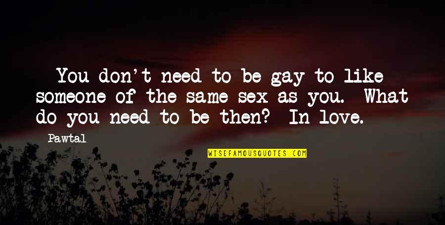 I Need Someone Love Quotes By Pawtal: - You don't need to be gay to