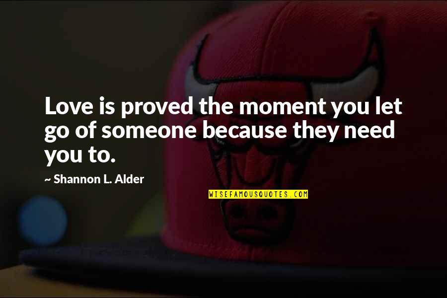 I Need Someone Love Quotes By Shannon L. Alder: Love is proved the moment you let go