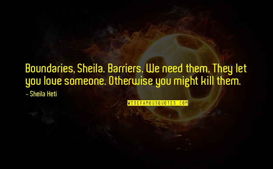 I Need Someone Love Quotes By Sheila Heti: Boundaries, Sheila. Barriers. We need them. They let