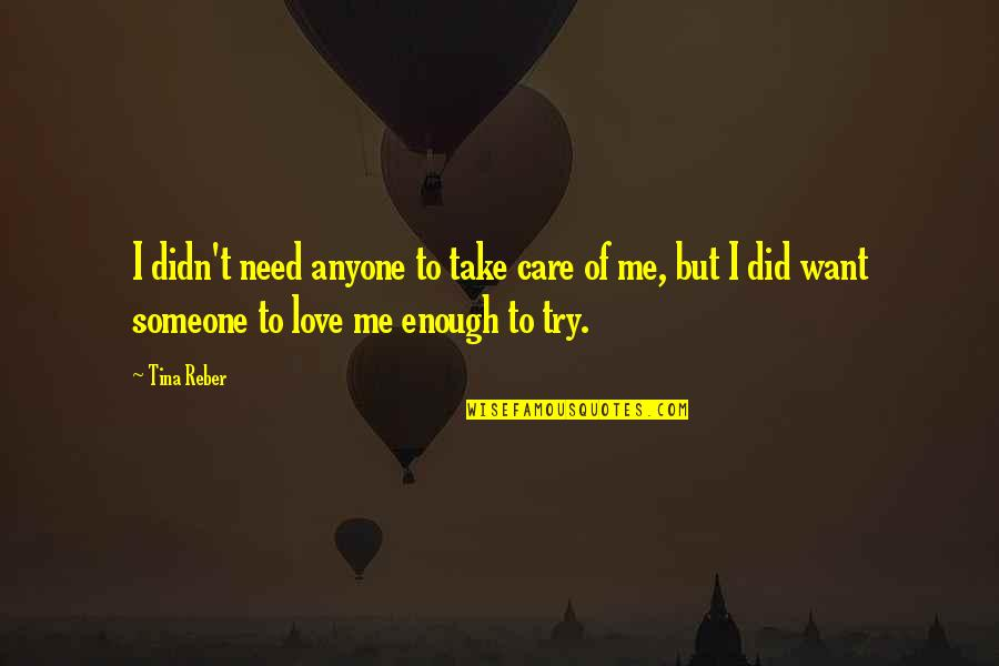 I Need Someone Love Quotes By Tina Reber: I didn't need anyone to take care of