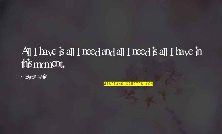 I Need This Quotes By Byron Katie: All I have is all I need and