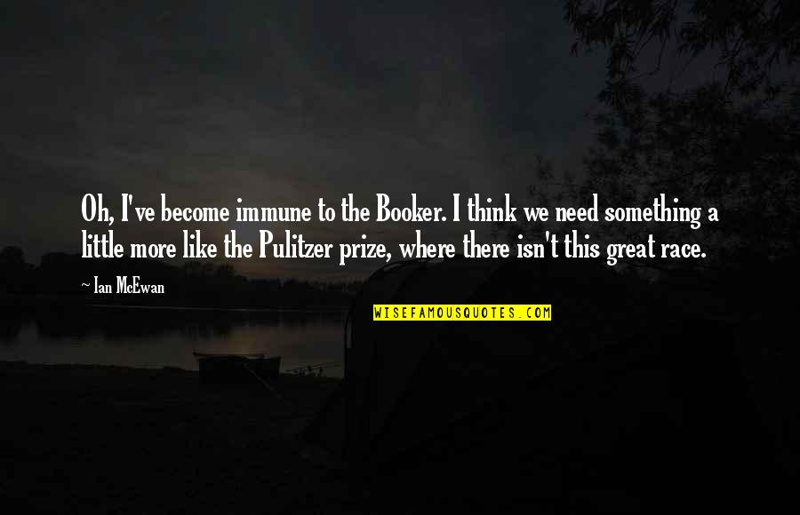 I Need This Quotes By Ian McEwan: Oh, I've become immune to the Booker. I