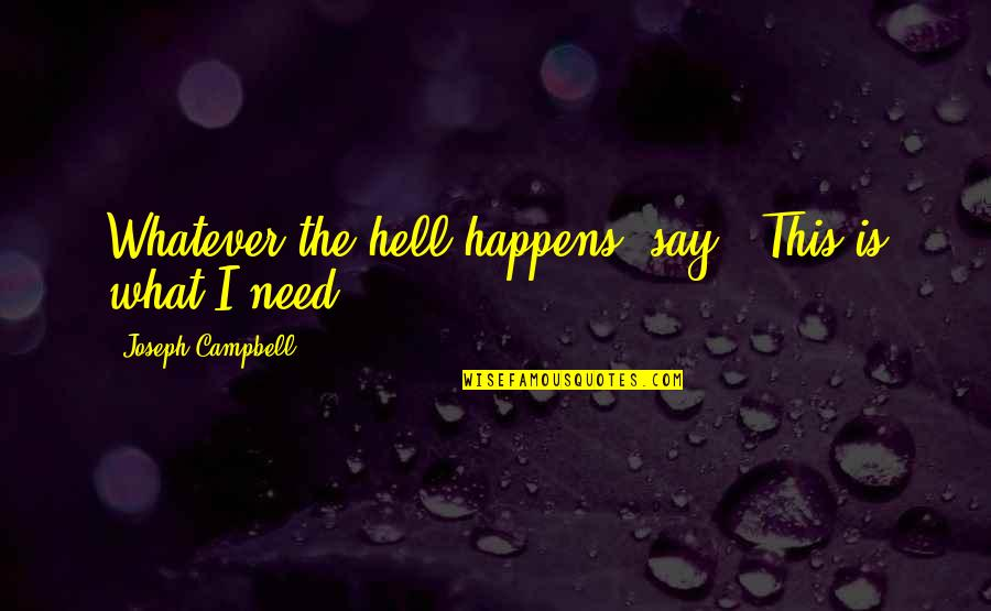 I Need This Quotes By Joseph Campbell: Whatever the hell happens, say, 'This is what