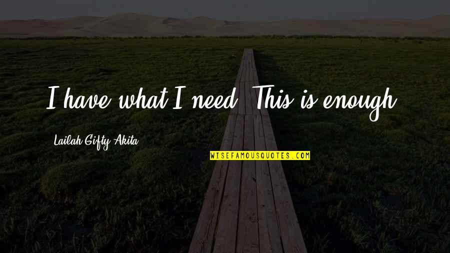 I Need This Quotes By Lailah Gifty Akita: I have what I need. This is enough.