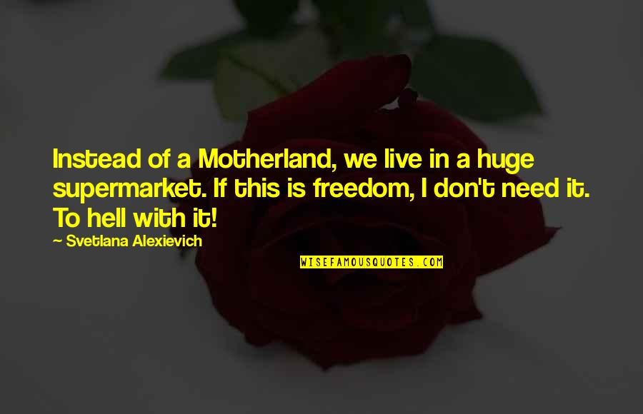 I Need This Quotes By Svetlana Alexievich: Instead of a Motherland, we live in a
