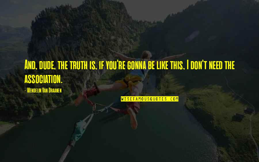 I Need This Quotes By Wendelin Van Draanen: And, dude, the truth is, if you're gonna