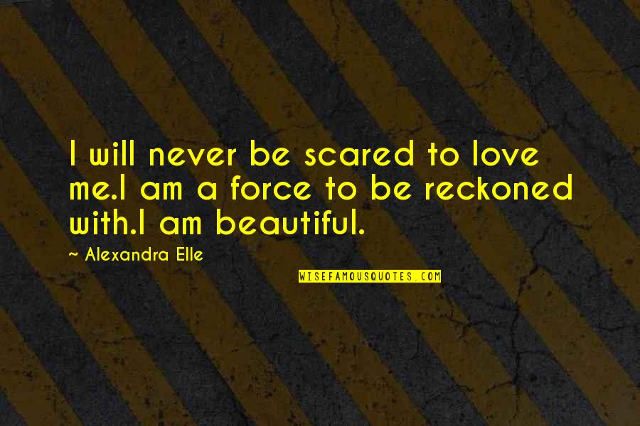 I Never Know Quotes By Alexandra Elle: I will never be scared to love me.I