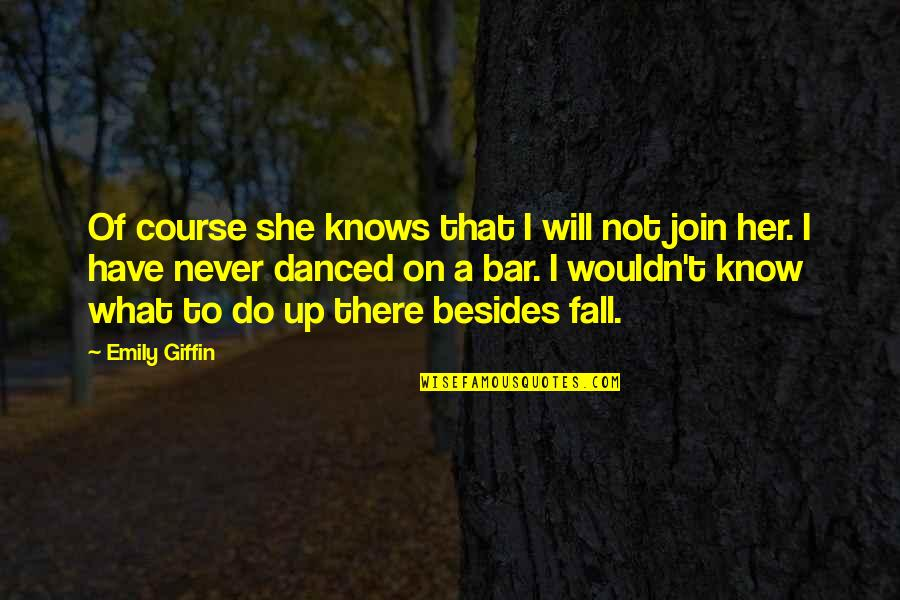 I Never Know Quotes By Emily Giffin: Of course she knows that I will not
