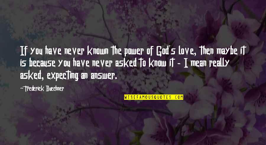I Never Know Quotes By Frederick Buechner: If you have never known the power of