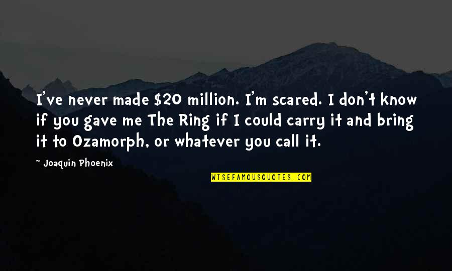 I Never Know Quotes By Joaquin Phoenix: I've never made $20 million. I'm scared. I