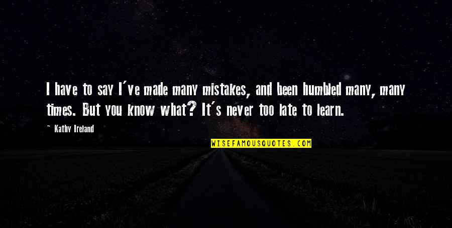 I Never Know Quotes By Kathy Ireland: I have to say I've made many mistakes,