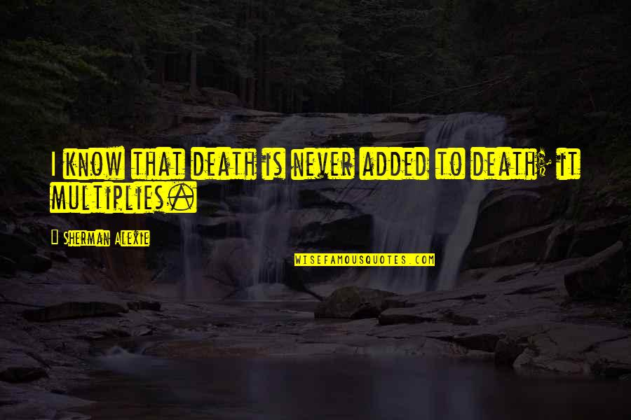 I Never Know Quotes By Sherman Alexie: I know that death is never added to