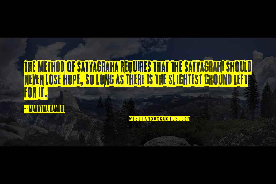 I Never Lose My Hope Quotes By Mahatma Gandhi: The method of satyagraha requires that the satyagrahi