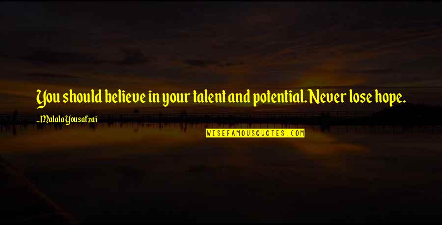 I Never Lose My Hope Quotes By Malala Yousafzai: You should believe in your talent and potential.