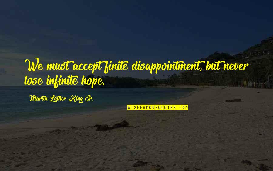 I Never Lose My Hope Quotes By Martin Luther King Jr.: We must accept finite disappointment, but never lose