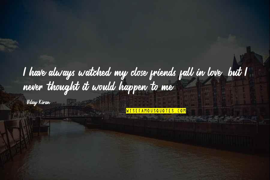 I Never Thought I Would Fall In Love Quotes By Uday Kiran: I have always watched my close friends fall