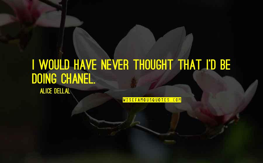 I Never Thought That Quotes By Alice Dellal: I would have never thought that I'd be