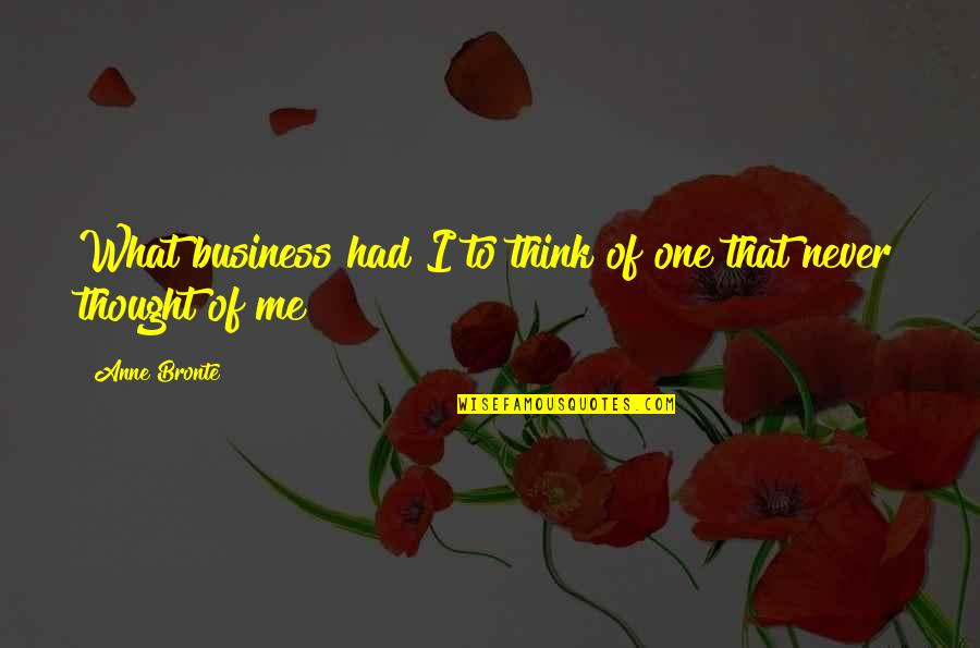 I Never Thought That Quotes By Anne Bronte: What business had I to think of one