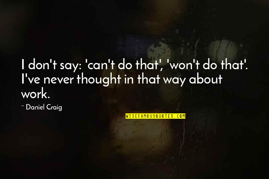 I Never Thought That Quotes By Daniel Craig: I don't say: 'can't do that', 'won't do