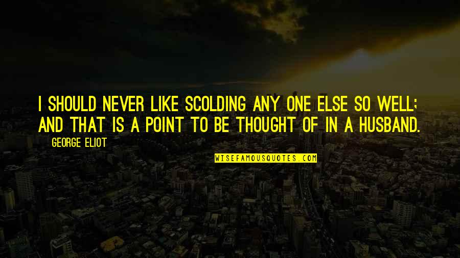 I Never Thought That Quotes By George Eliot: I should never like scolding any one else