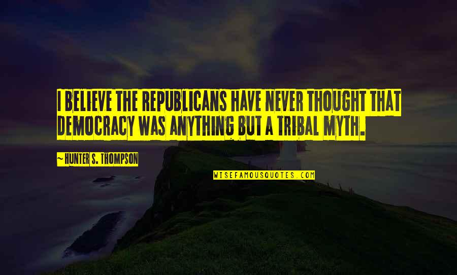 I Never Thought That Quotes By Hunter S. Thompson: I believe the Republicans have never thought that