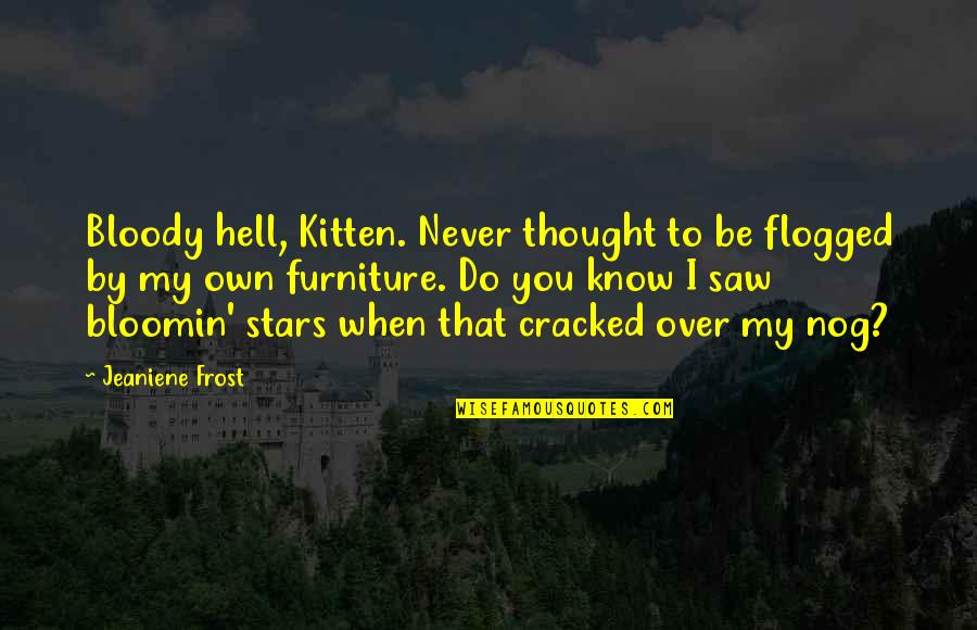 I Never Thought That Quotes By Jeaniene Frost: Bloody hell, Kitten. Never thought to be flogged