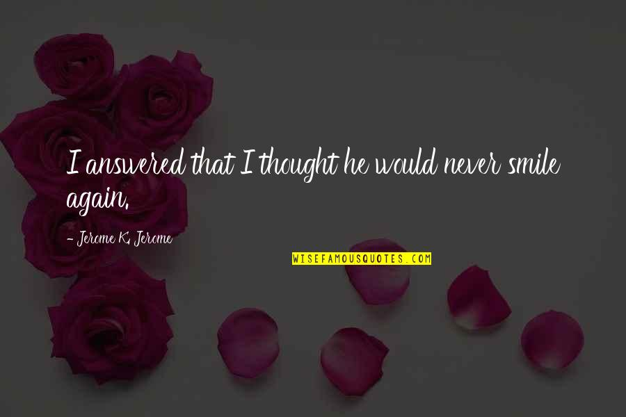 I Never Thought That Quotes By Jerome K. Jerome: I answered that I thought he would never