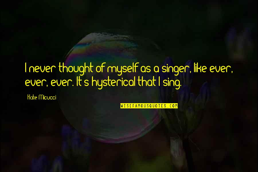 I Never Thought That Quotes By Kate Micucci: I never thought of myself as a singer,