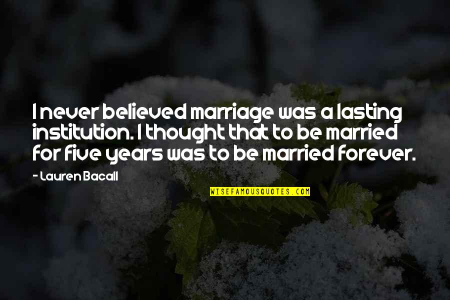 I Never Thought That Quotes By Lauren Bacall: I never believed marriage was a lasting institution.