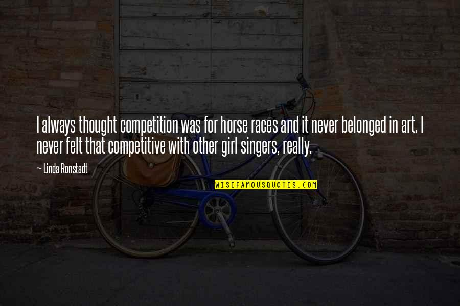 I Never Thought That Quotes By Linda Ronstadt: I always thought competition was for horse races