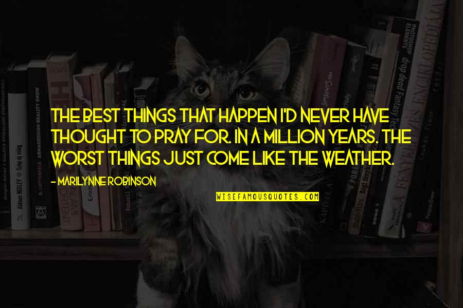 I Never Thought That Quotes By Marilynne Robinson: The best things that happen I'd never have