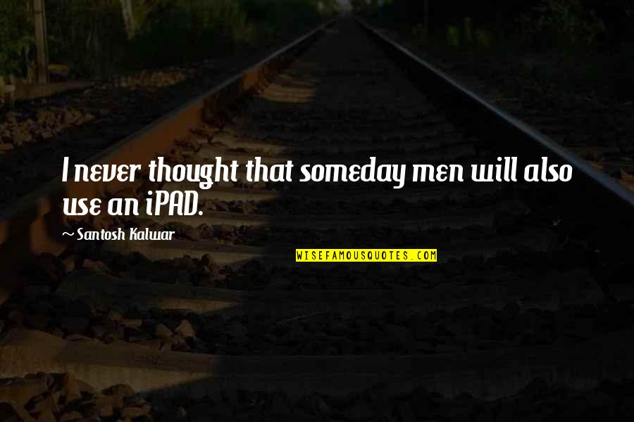 I Never Thought That Quotes By Santosh Kalwar: I never thought that someday men will also
