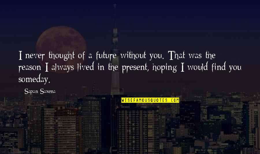 I Never Thought That Quotes By Sapan Saxena: I never thought of a future without you.