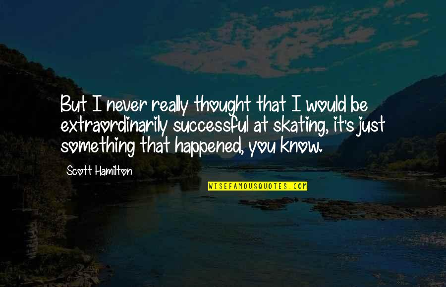 I Never Thought That Quotes By Scott Hamilton: But I never really thought that I would