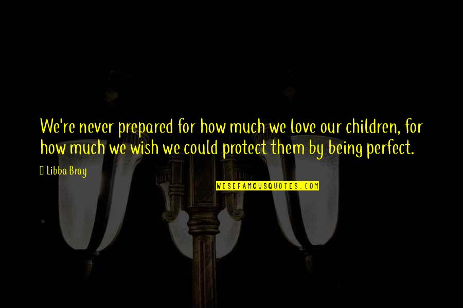 I Not Perfect But I Love You Quotes By Libba Bray: We're never prepared for how much we love