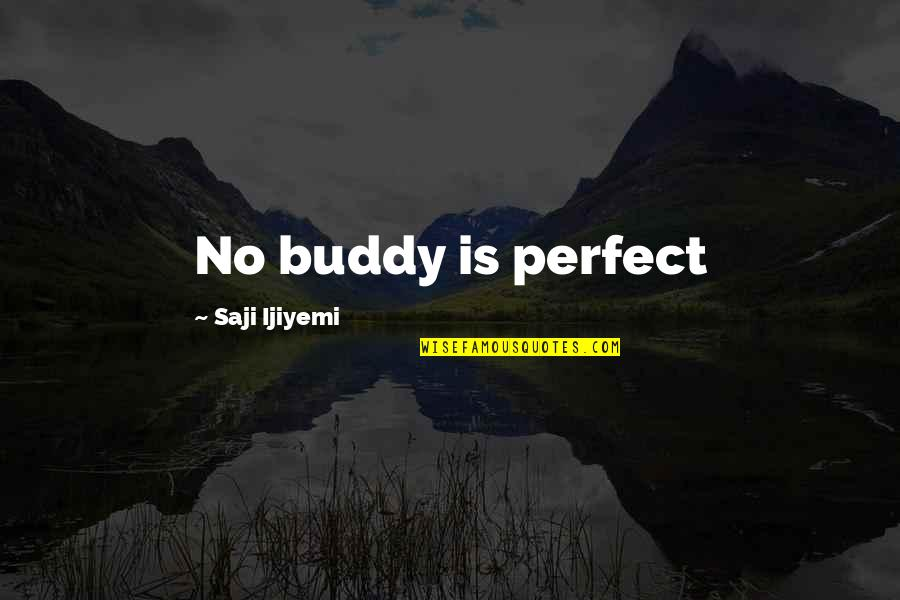 I Not Perfect But I Love You Quotes By Saji Ijiyemi: No buddy is perfect