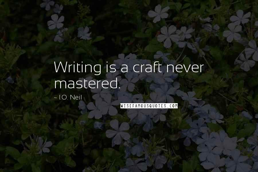 I.O. Neil quotes: Writing is a craft never mastered.