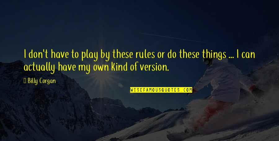 I Play By My Own Rules Quotes By Billy Corgan: I don't have to play by these rules
