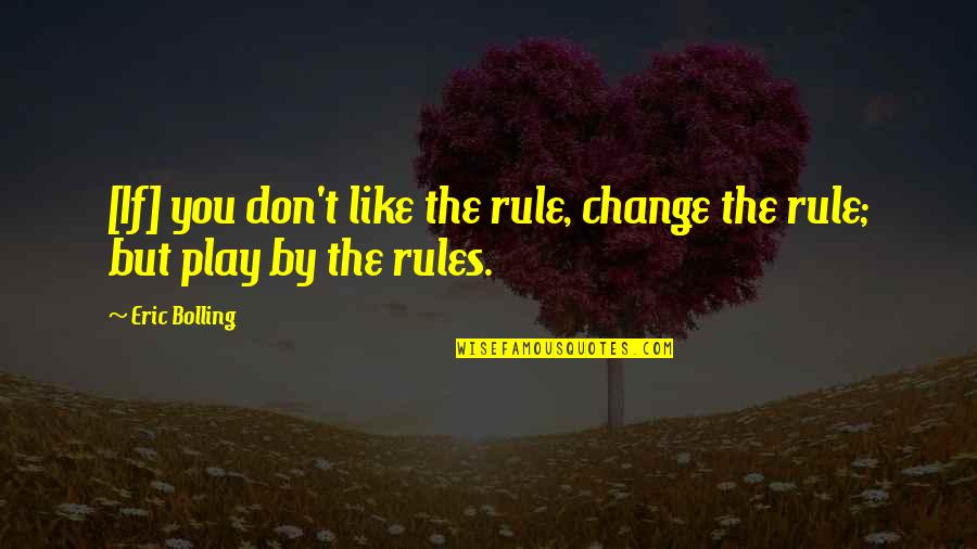 I Play By My Own Rules Quotes By Eric Bolling: [If] you don't like the rule, change the