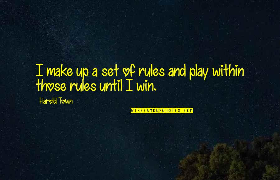 I Play By My Own Rules Quotes By Harold Town: I make up a set of rules and