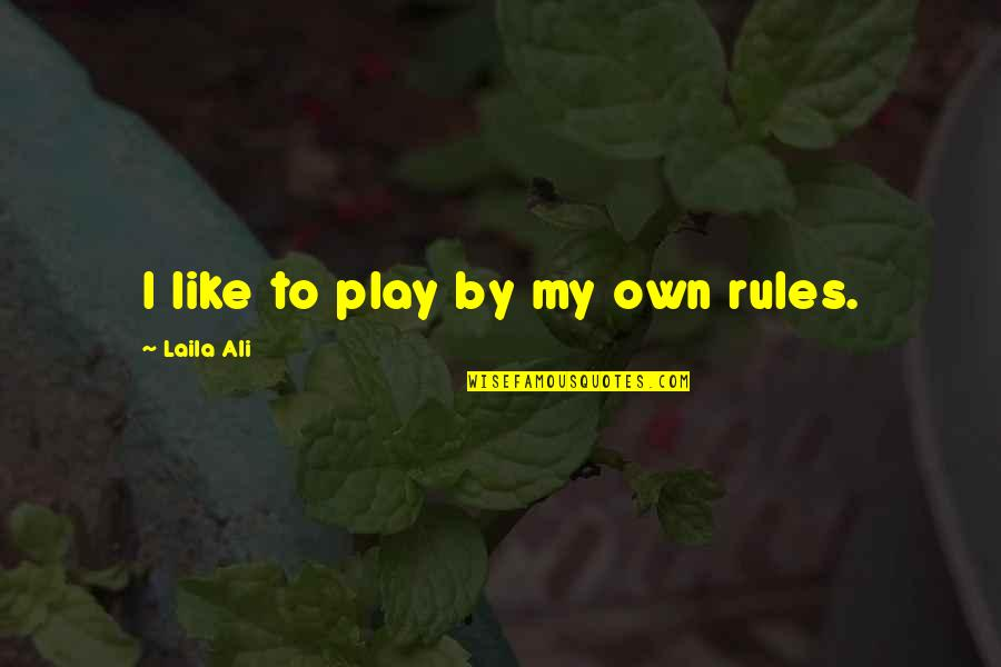 I Play By My Own Rules Quotes By Laila Ali: I like to play by my own rules.