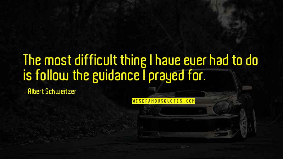 I Prayed Quotes By Albert Schweitzer: The most difficult thing I have ever had