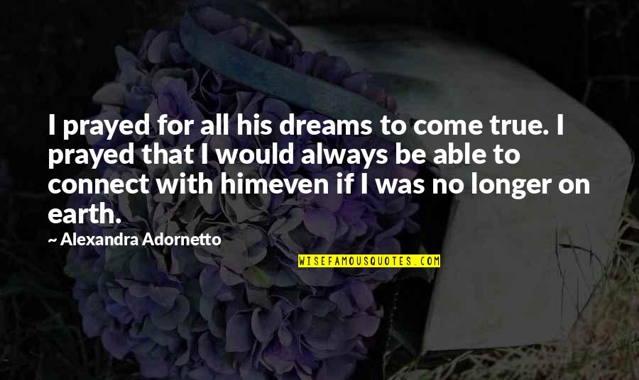 I Prayed Quotes By Alexandra Adornetto: I prayed for all his dreams to come
