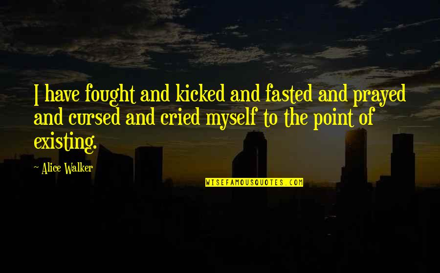I Prayed Quotes By Alice Walker: I have fought and kicked and fasted and
