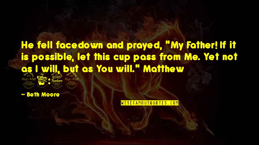 """I Prayed Quotes By Beth Moore: He fell facedown and prayed, """"My Father! If"""