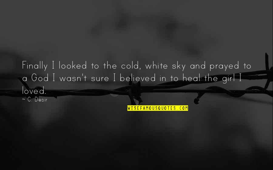 I Prayed Quotes By C. Desir: Finally I looked to the cold, white sky