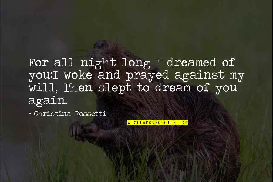 I Prayed Quotes By Christina Rossetti: For all night long I dreamed of you:I