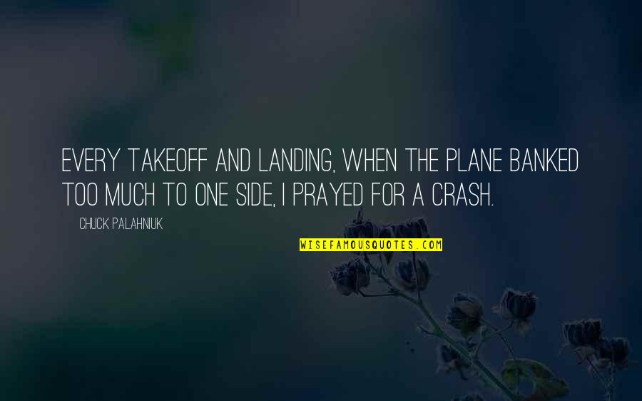I Prayed Quotes By Chuck Palahniuk: Every takeoff and landing, when the plane banked