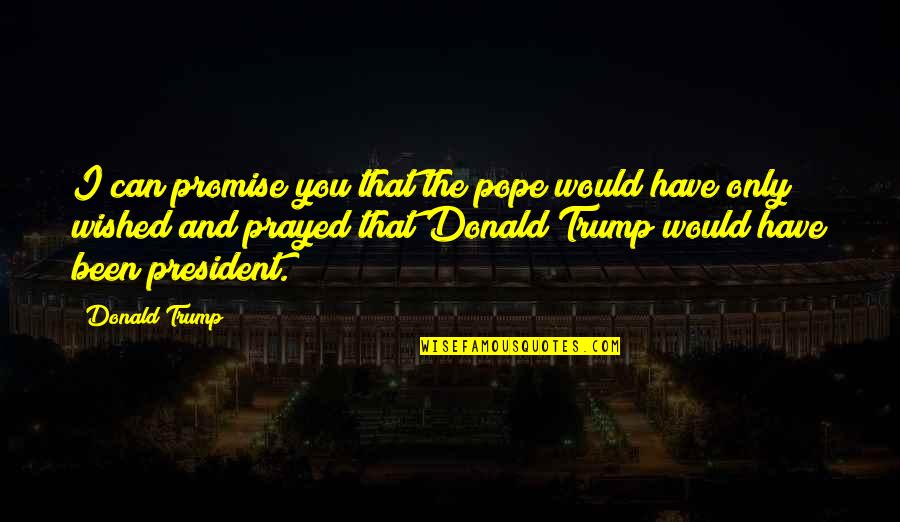 I Prayed Quotes By Donald Trump: I can promise you that the pope would